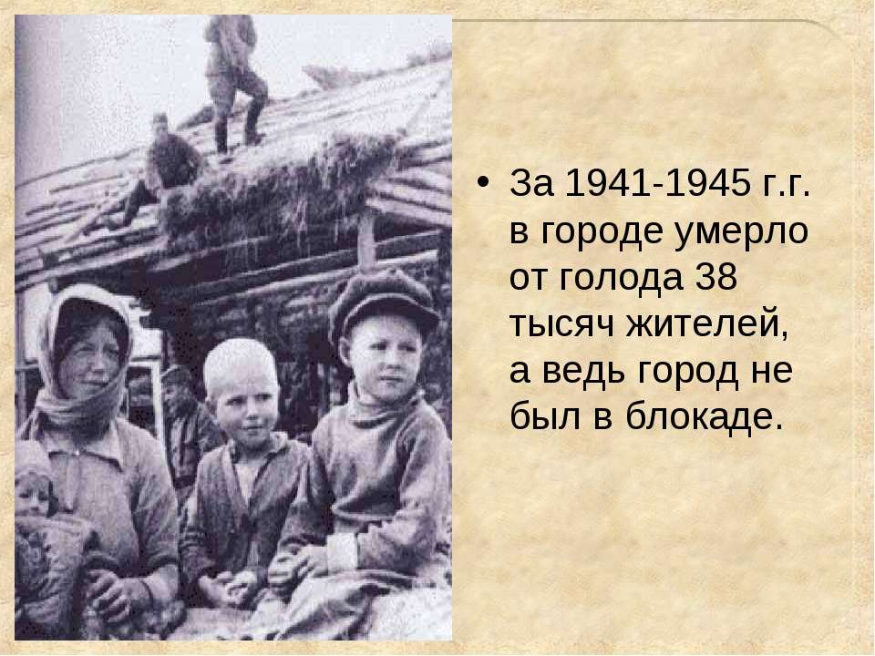 За 1941-1945 г.г. в городе умерло от голода 38 тысяч жителей, а ведь город не...