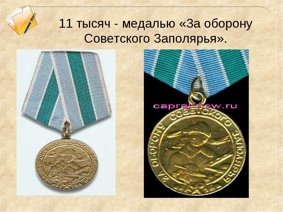 11 тысяч - медалью «За оборону Советского Заполярья».
