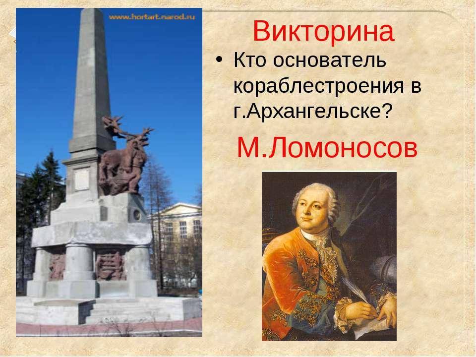 Викторина Кто основатель кораблестроения в г.Архангельске? М.Ломоносов