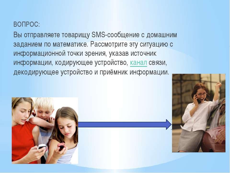 ВОПРОС: Вы отправляете товарищу SMS-сообщение с домашним заданием по математи...