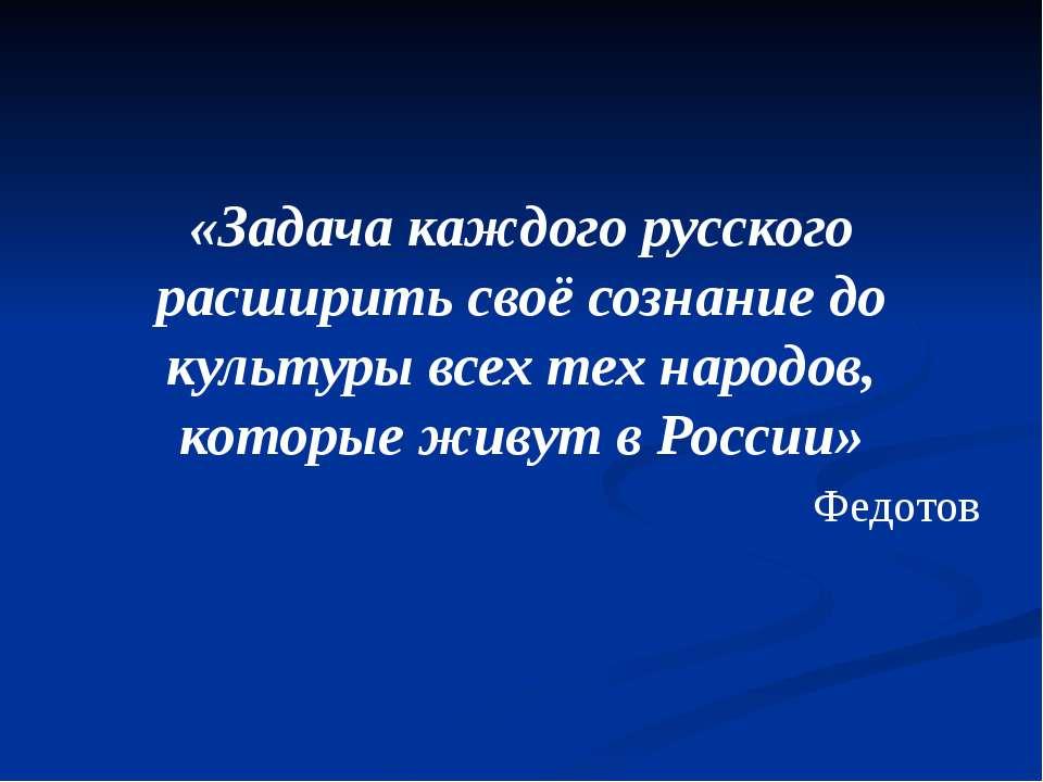 «Задача каждого русского расширить своё сознание до культуры всех тех народов...