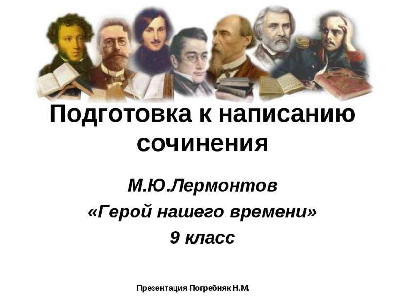 Подготовка к написанию сочинения М.Ю.Лермонтов «Герой нашего времени» 9 класс...
