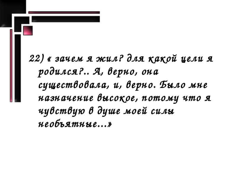 22) « зачем я жил? для какой цели я родился?.. А, верно, она существовала, и,...