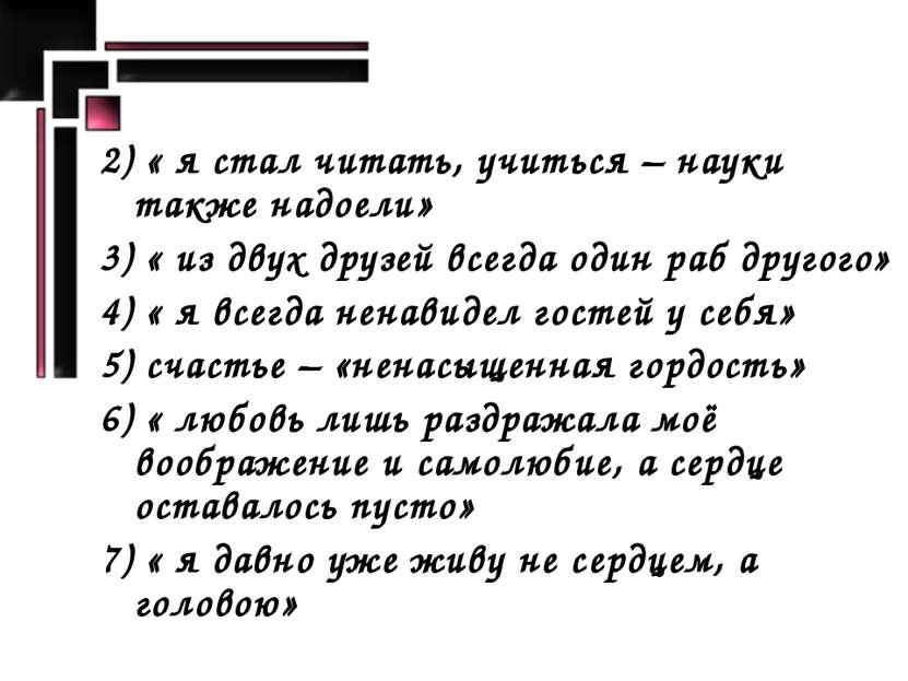 2) « я стал читать, учиться – науки также надоели» 3) « из двух друзей всегда...