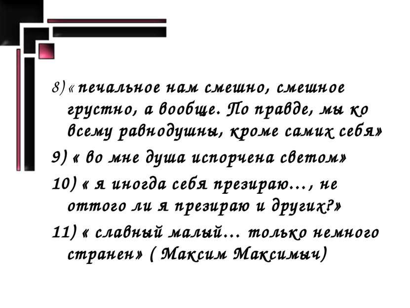 8) « печальное нам смешно, смешное грустно, а вообще. По правде, мы ко всему ...