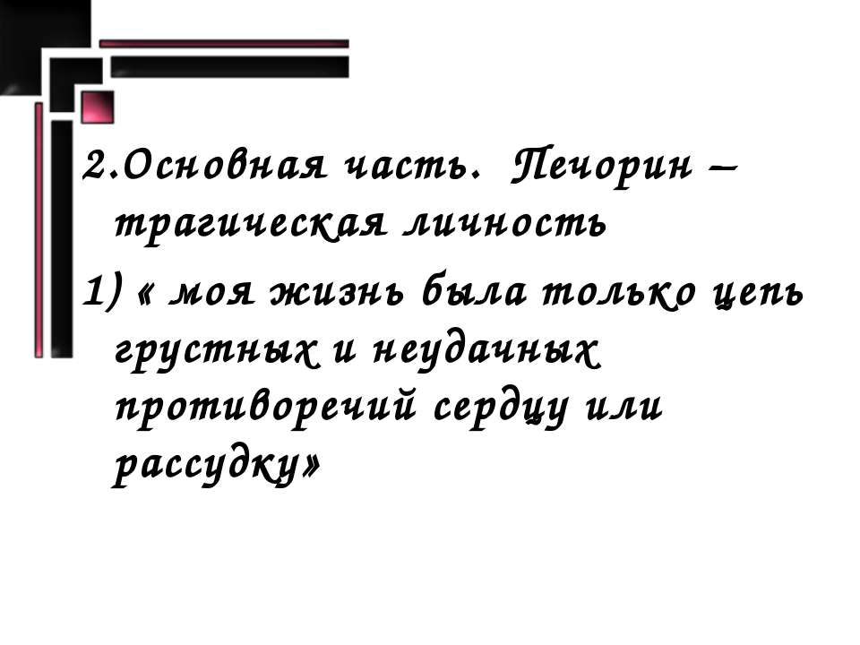 2.Основная часть. Печорин – трагическая личность 1) « моя жизнь была только ц...