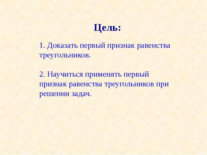 Цель: 1. Доказать первый признак равенства треугольников. 2. Научиться примен...