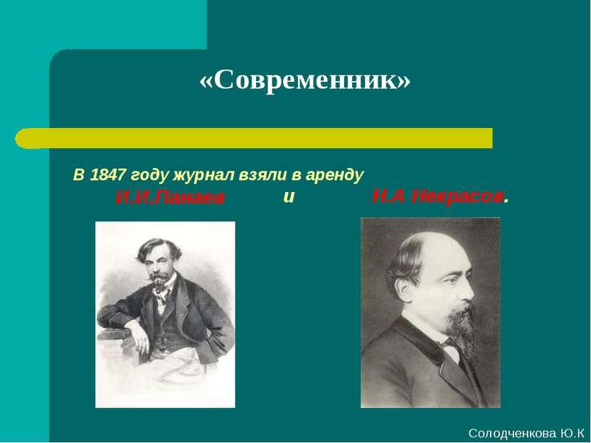 «Современник» В 1847 году журнал взяли в аренду И.И.Панаев и Н.А Некрасов. Со...