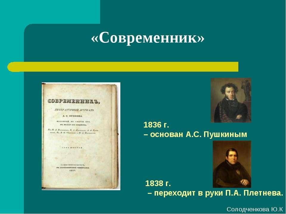 «Современник» 1836 г. – основан А.С. Пушкиным 1838 г. – переходит в руки П.А....