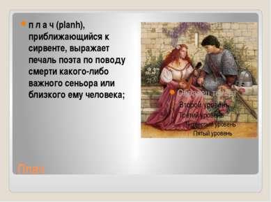 Плач п л а ч(planh), приближающийся к сирвенте, выражает печаль поэта по пов...