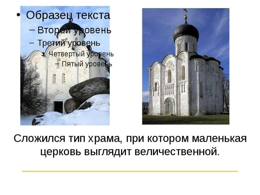 Сложился тип храма, при котором маленькая церковь выглядит величественной. __...