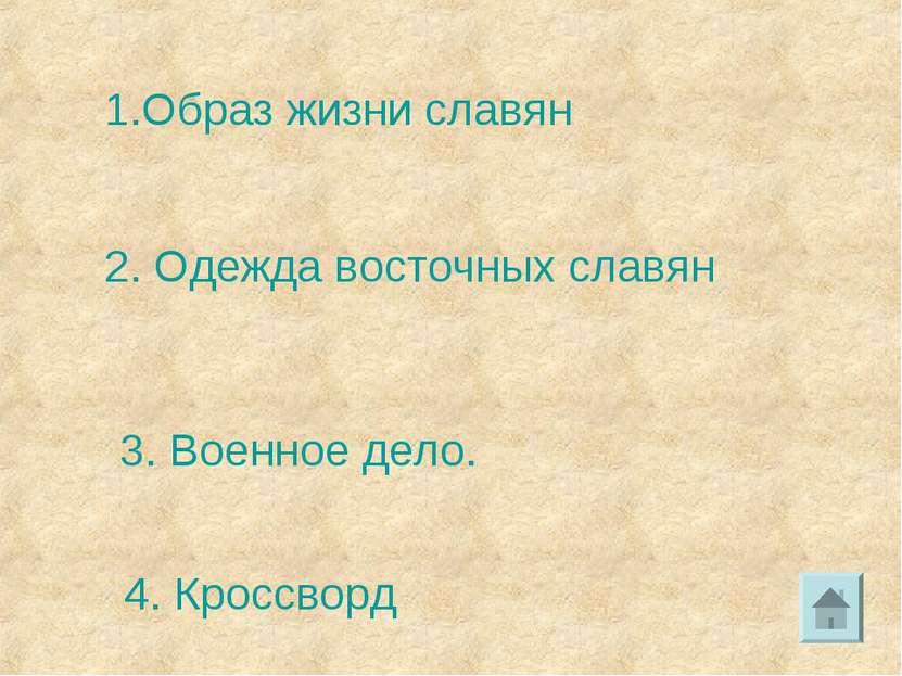 1.Образ жизни славян 2. Одежда восточных славян 3. Военное дело. 4. Кроссворд