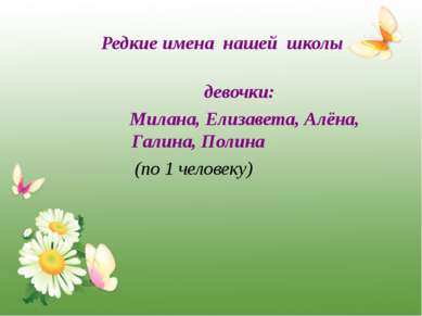 Редкие имена нашей школы девочки: Милана, Елизавета, Алёна, Галина, Полина (п...