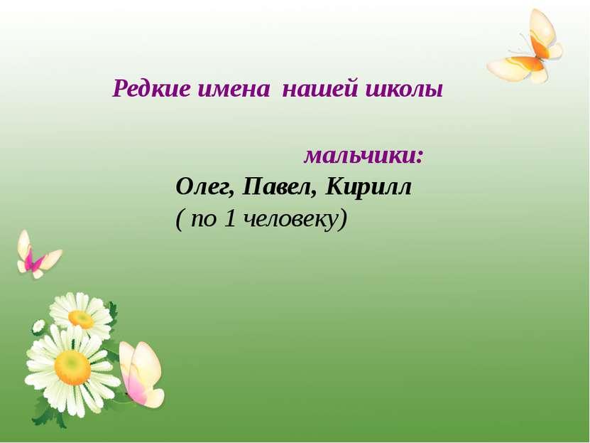 Редкие имена нашей школы мальчики: Олег, Павел, Кирилл ( по 1 человеку)