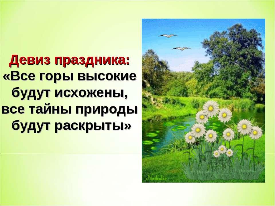 Девиз праздника: «Все горы высокие будут исхожены, все тайны природы будут ра...