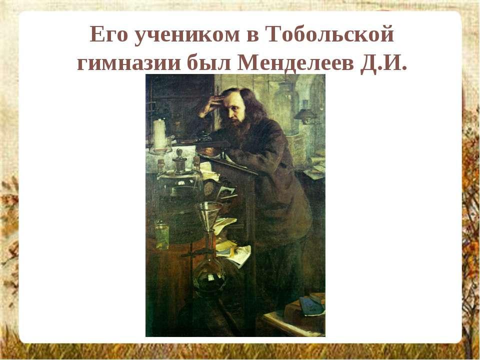 Его учеником в Тобольской гимназии был Менделеев Д.И.