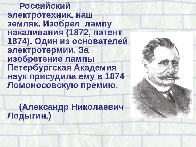 Российский электротехник, наш земляк. Изобрел лампу накаливания (1872, патент...