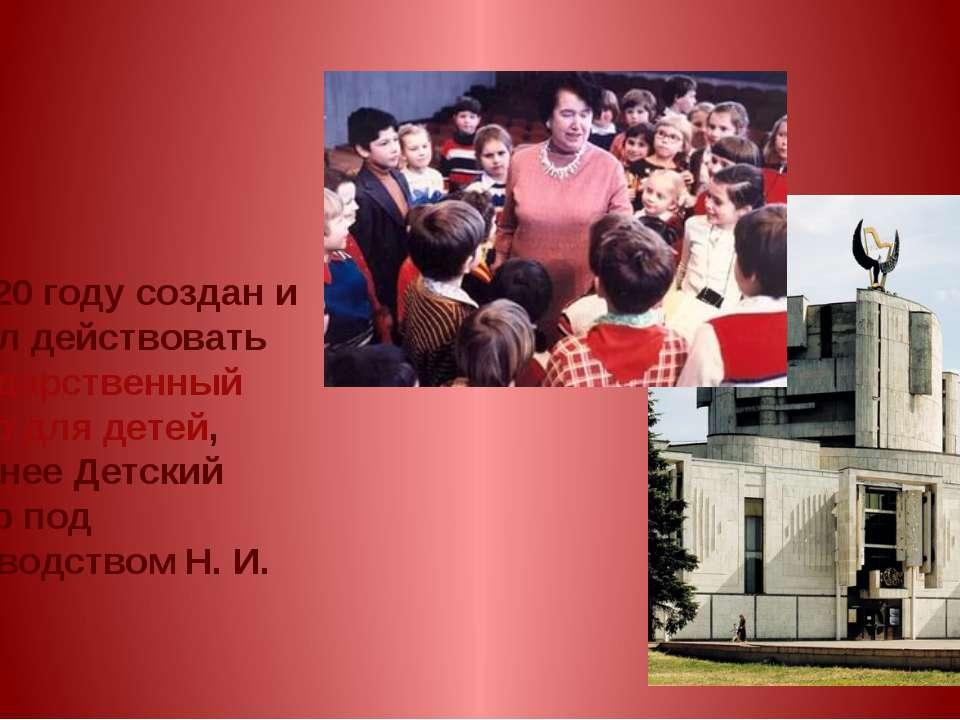 В 1920 году создан и начал действовать Государственный театр для детей, поздн...