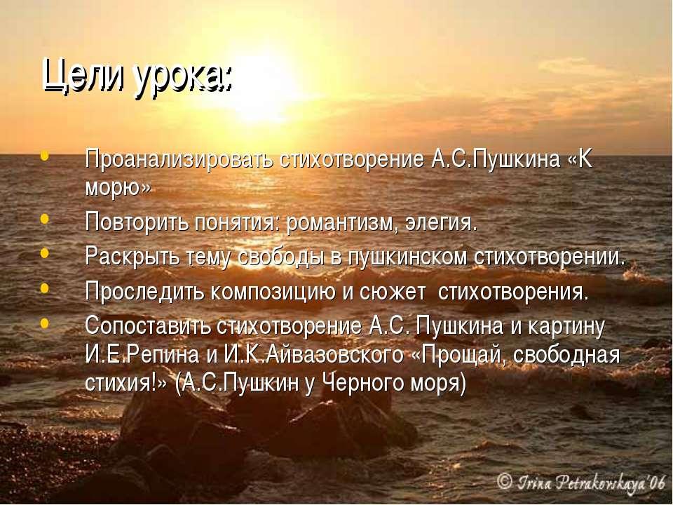 Цели урока: Проанализировать стихотворение А.С.Пушкина «К морю» Повторить пон...