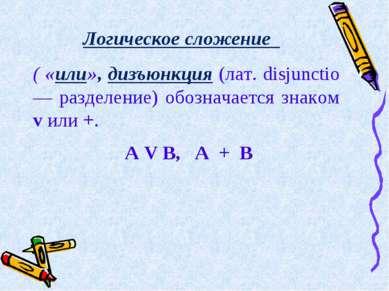 Логическое сложение  ( «или», дизъюнкция (лат. disjunctio — разделение) обо...