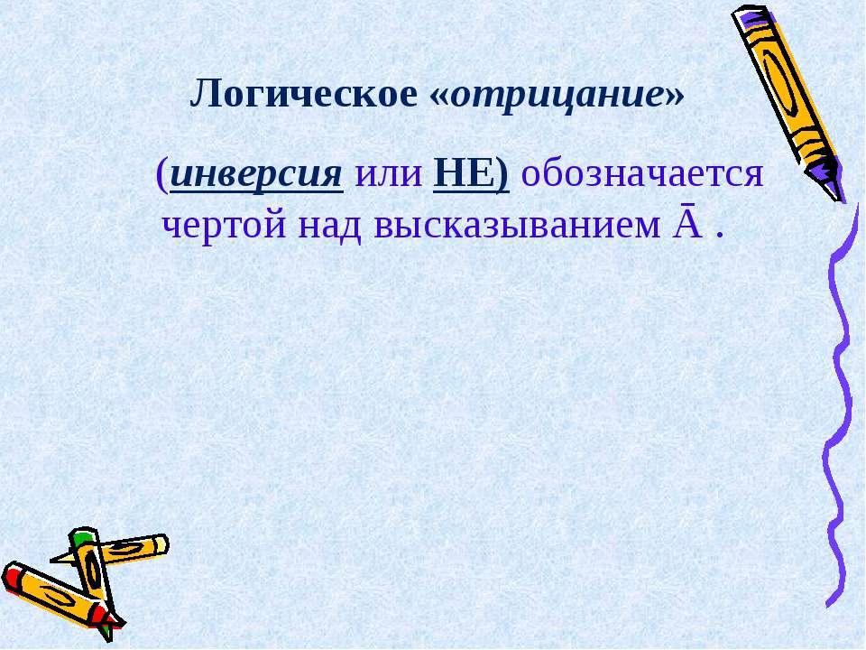 Логическое «отрицание»  (инверсия или НЕ) обозначается чертой над высказыва...