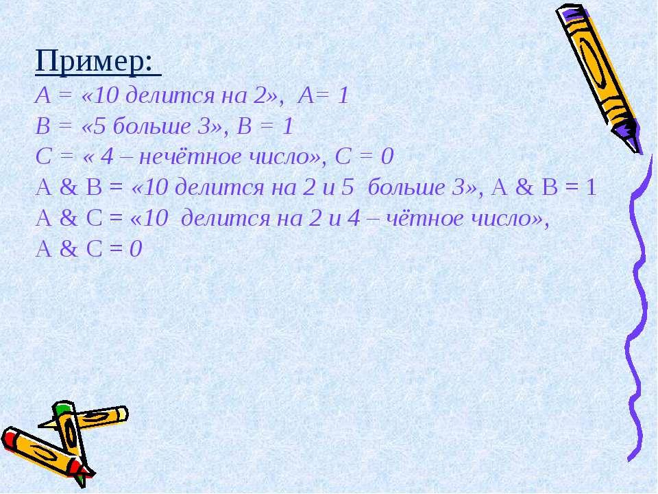 Пример: А = «10 делится на 2», А= 1 В = «5 больше 3», В = 1 С = « 4 – нечётно...