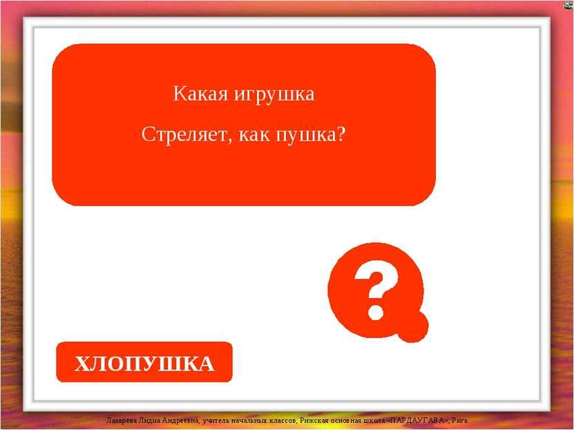 Какая игрушка Стреляет, как пушка? ХЛОПУШКА Лазарева Лидия Андреевна, учитель...
