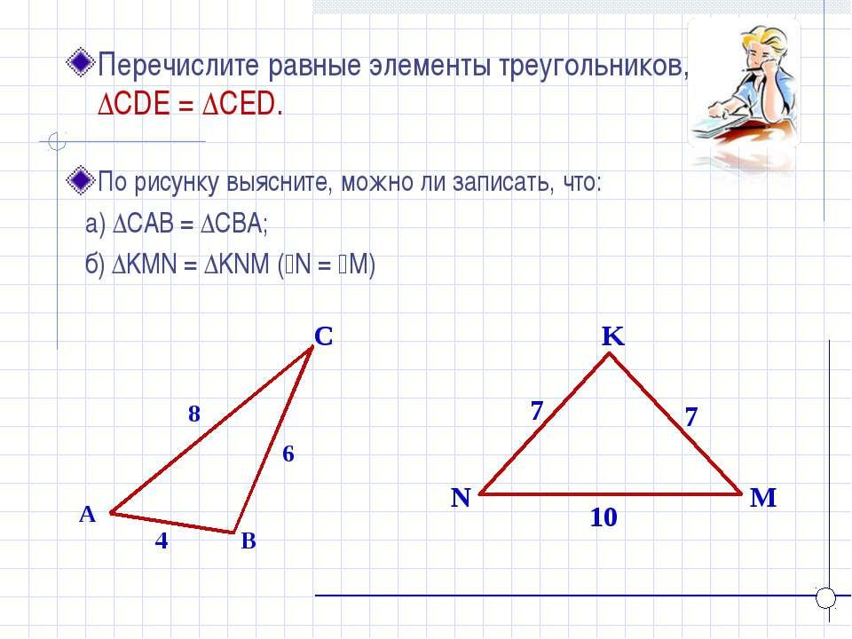 K N M Перечислите равные элементы треугольников, если ∆CDE = ∆CED. A B C 4 8 ...