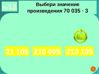 №12 Выбери значение произведения 70 035 ∙ 3 21 105 210 105 210 005