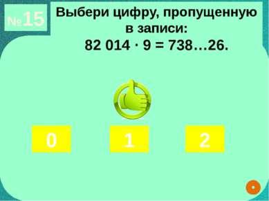 №15 Выбери цифру, пропущенную в записи: 82 014 ∙ 9 = 738…26. 0 1 2