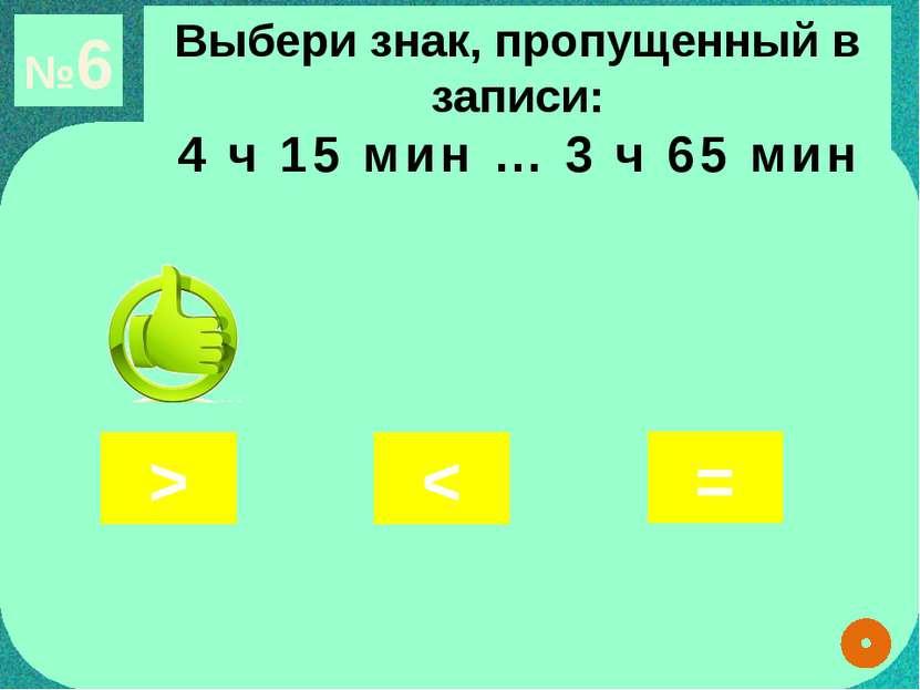 №6 Выбери знак, пропущенный в записи: 4 ч 15 мин … 3 ч 65 мин < > =