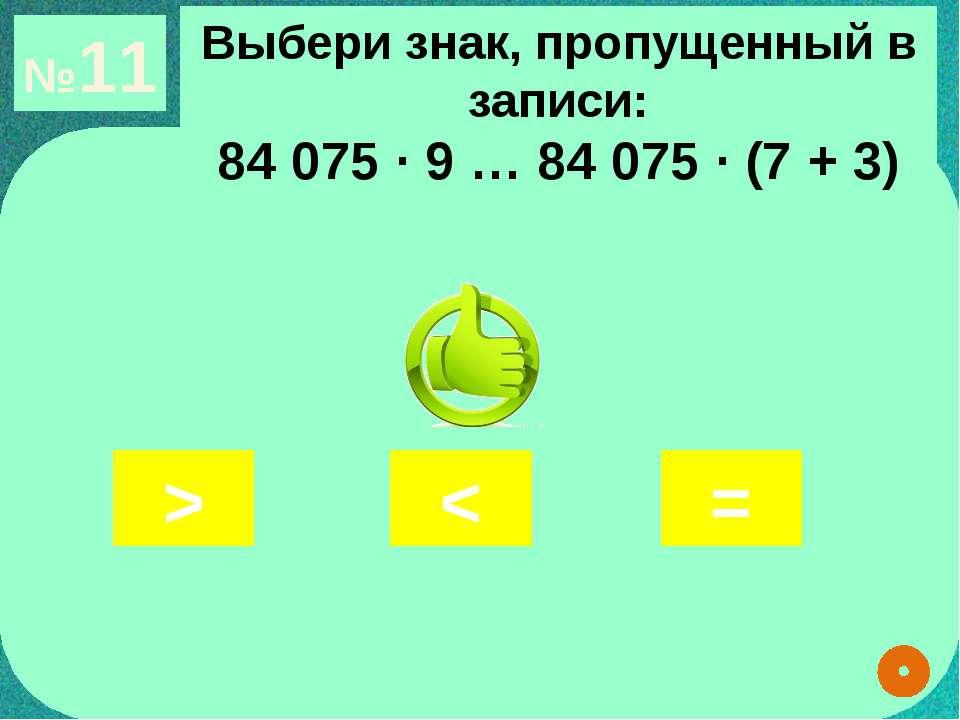 №11 Выбери знак, пропущенный в записи: 84 075 ∙ 9 … 84 075 ∙ (7 + 3) > < =