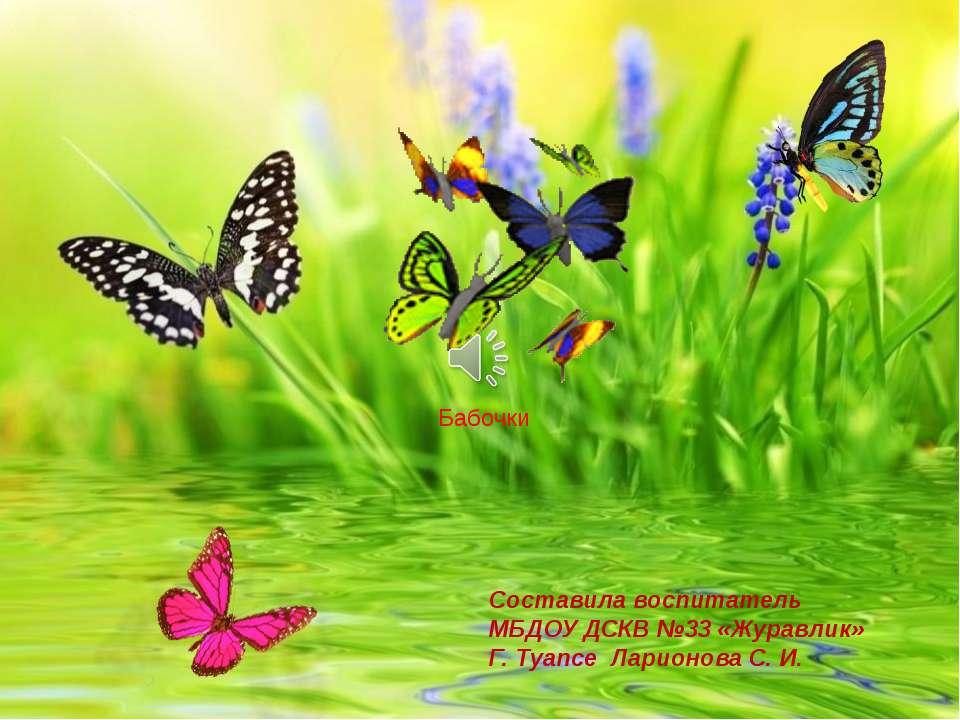 Бабочки Составила воспитатель МБДОУ ДСКВ №33 «Журавлик» Г. Туапсе Ларионова С...