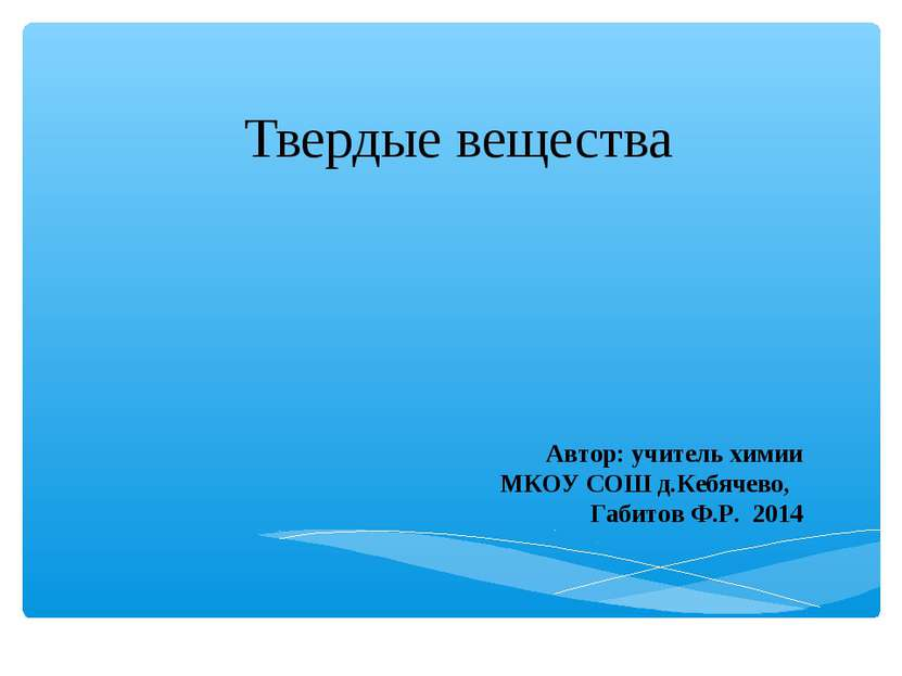 Твердые вещества Автор: учитель химии МКОУ СОШ д.Кебячево, Габитов Ф.Р. 2014