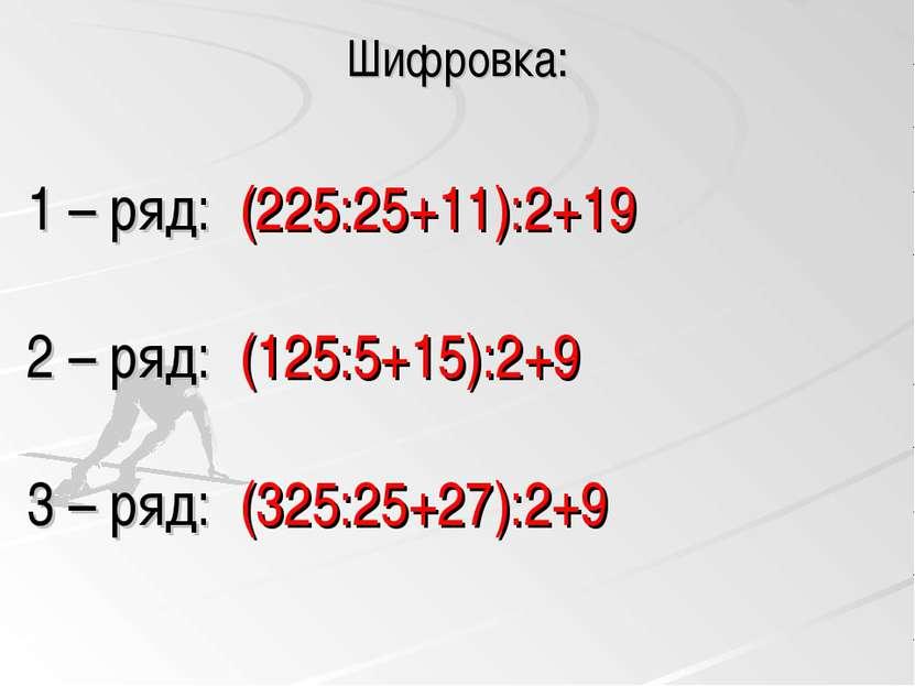 Шифровка: 1 – ряд: (225:25+11):2+19 2 – ряд: (125:5+15):2+9 3 – ряд: (325:25+...