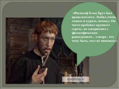 «Философ Хома Брут был нрава веселого. Любил очень лежать и курить люльку. Он...