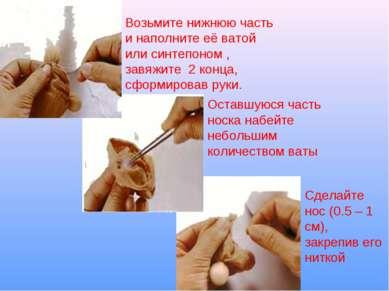 Возьмите нижнюю часть и наполните её ватой или синтепоном , завяжите 2 конца,...