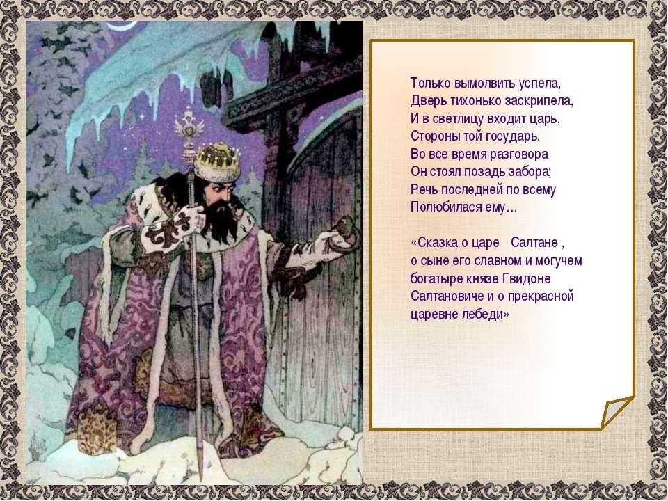 Только вымолвить успела, Дверь тихонько заскрипела, И в светлицу входит царь,...