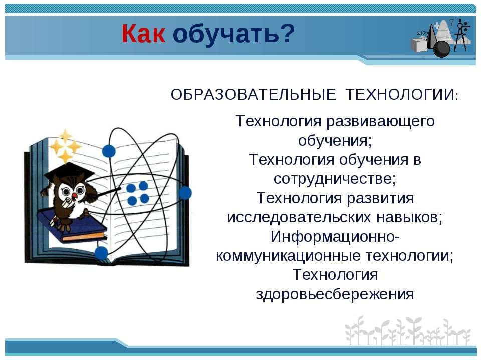 Как обучать? ОБРАЗОВАТЕЛЬНЫЕ ТЕХНОЛОГИИ: Технология развивающего обучения; Те...