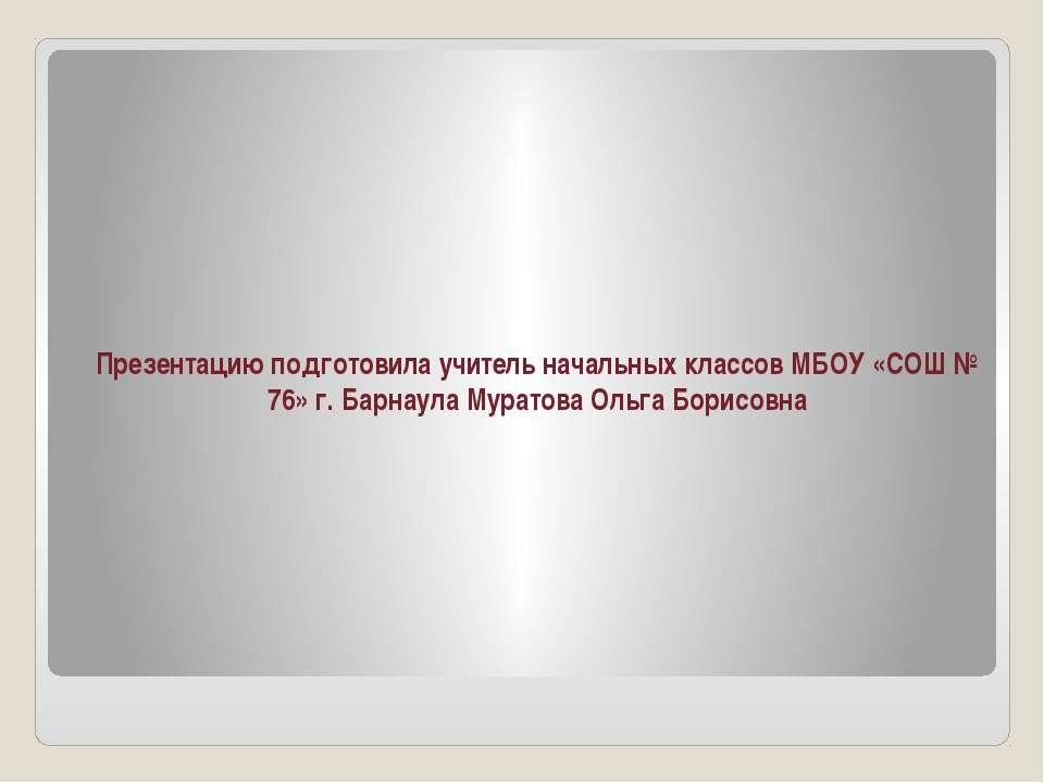 Презентацию подготовила учитель начальных классов МБОУ «СОШ № 76» г. Барнаула...