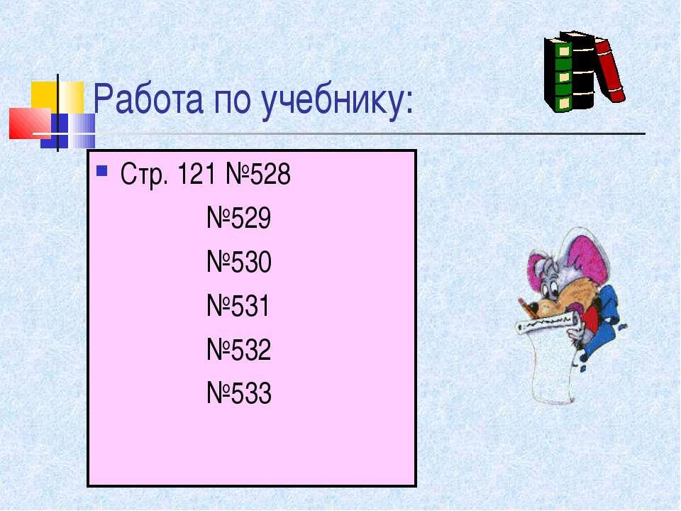 Работа по учебнику: Стр. 121 №528 №529 №530 №531 №532 №533
