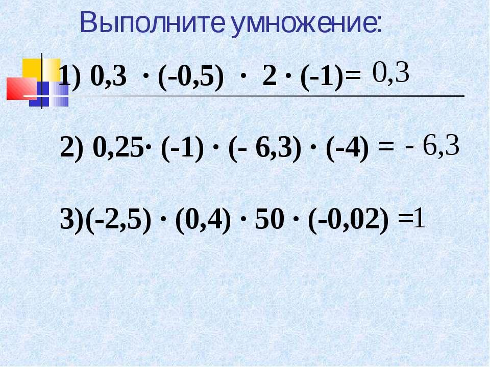 Выполните умножение: 0,3 - 6,3 1 1) 0,3 · (-0,5) · 2 · (-1)=  2) 0,25· (-1...