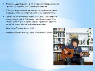 Макаревич Андрей Вадимович (р. 1954), российский эстрадный музыкант, композит...