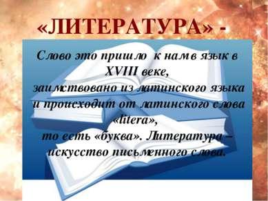 «ЛИТЕРАТУРА» - Слово это пришло к нам в язык в XVIII веке, заимствовано из ла...