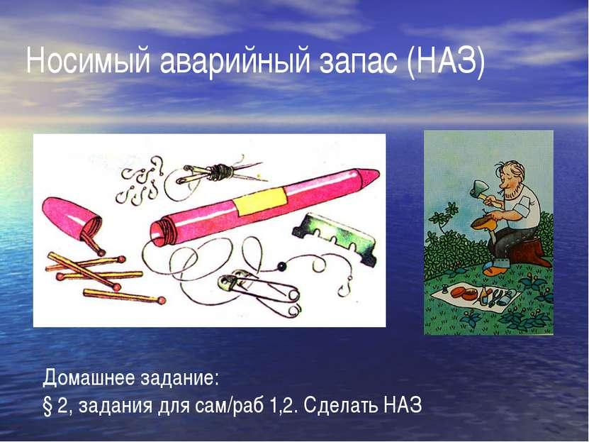 Носимый аварийный запас (НАЗ) Домашнее задание: § 2, задания для сам/раб 1,2....