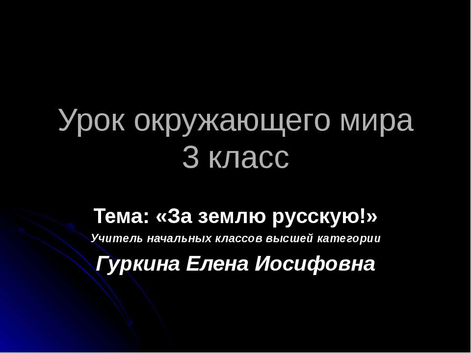 Урок окружающего мира 3 класс Тема: «За землю русскую!» Учитель начальных кла...