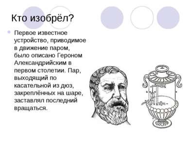 Кто изобрёл? Первое известное устройство, приводимое в движение паром, было о...