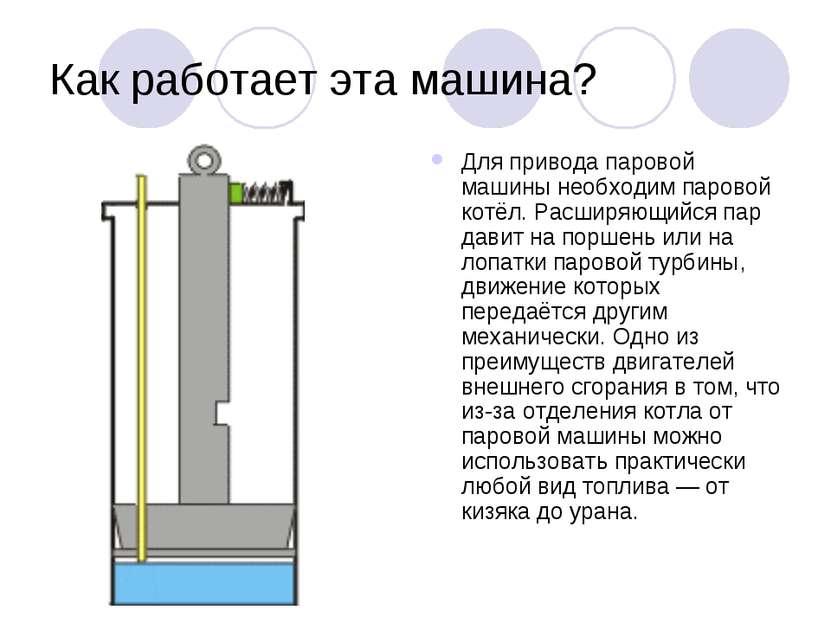 Как работает эта машина? Для привода паровой машины необходим паровой котёл. ...