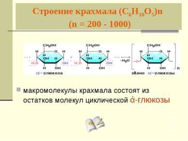 Строение крахмала (С6Н10О5)n (n = 200 - 1000) макромолекулы крахмала состоят ...