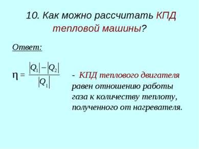 10. Как можно рассчитать КПД тепловой машины? Ответ: η = - КПД теплового двиг...